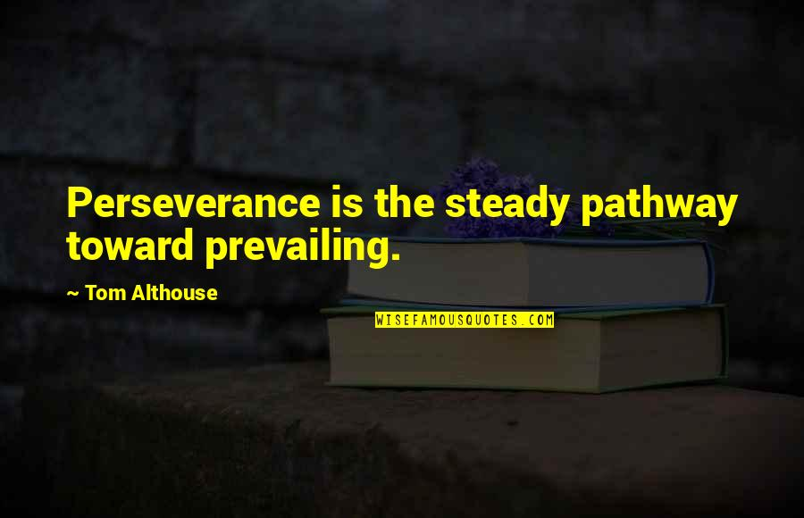 Living Healthy Quotes By Tom Althouse: Perseverance is the steady pathway toward prevailing.