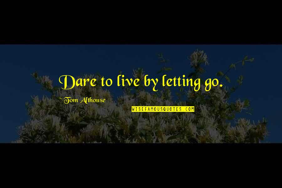 Living Healthy Quotes By Tom Althouse: Dare to live by letting go.