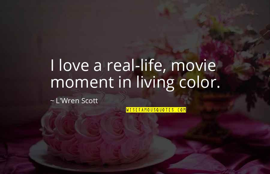Living In Color Quotes By L'Wren Scott: I love a real-life, movie moment in living