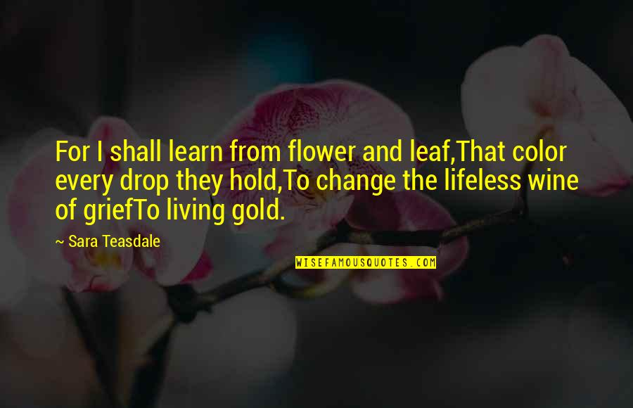 Living In Color Quotes By Sara Teasdale: For I shall learn from flower and leaf,That