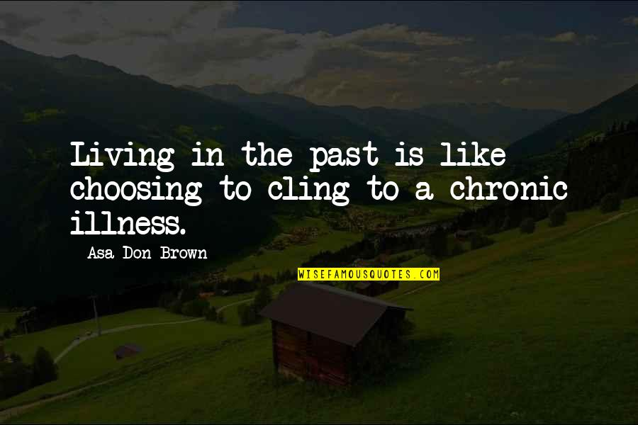 Living In Past Quotes By Asa Don Brown: Living in the past is like choosing to