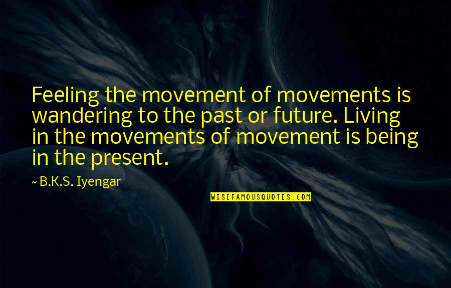 Living In Past Quotes By B.K.S. Iyengar: Feeling the movement of movements is wandering to