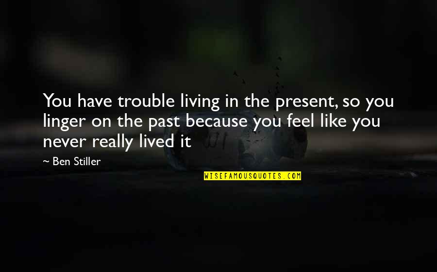Living In Past Quotes By Ben Stiller: You have trouble living in the present, so