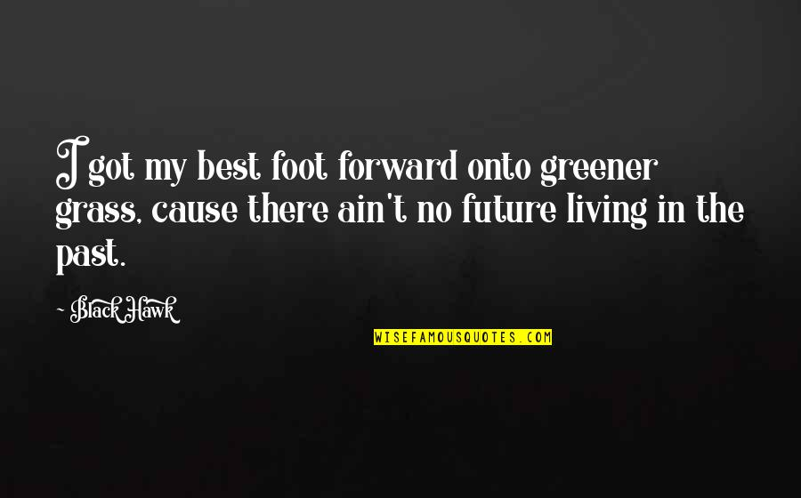 Living In Past Quotes By Black Hawk: I got my best foot forward onto greener