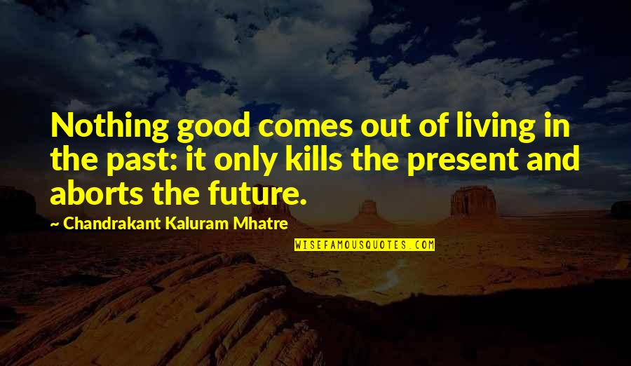Living In Past Quotes By Chandrakant Kaluram Mhatre: Nothing good comes out of living in the