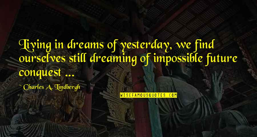 Living In Past Quotes By Charles A. Lindbergh: Living in dreams of yesterday, we find ourselves