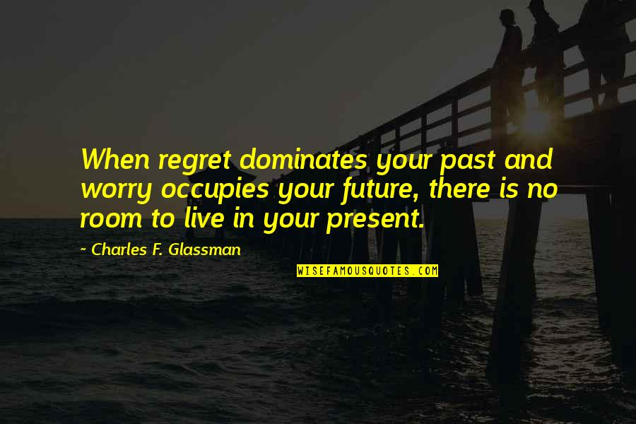 Living In Past Quotes By Charles F. Glassman: When regret dominates your past and worry occupies