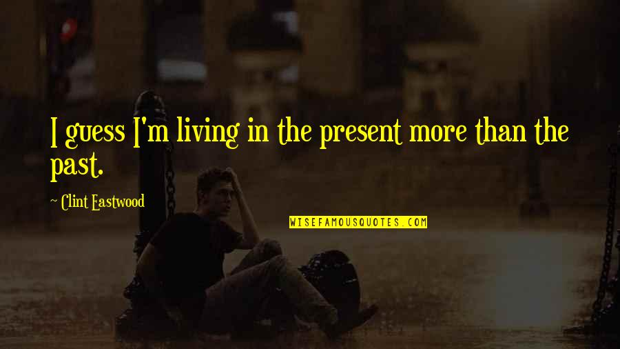 Living In Past Quotes By Clint Eastwood: I guess I'm living in the present more