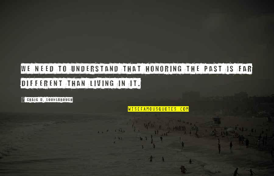 Living In Past Quotes By Craig D. Lounsbrough: We need to understand that honoring the past