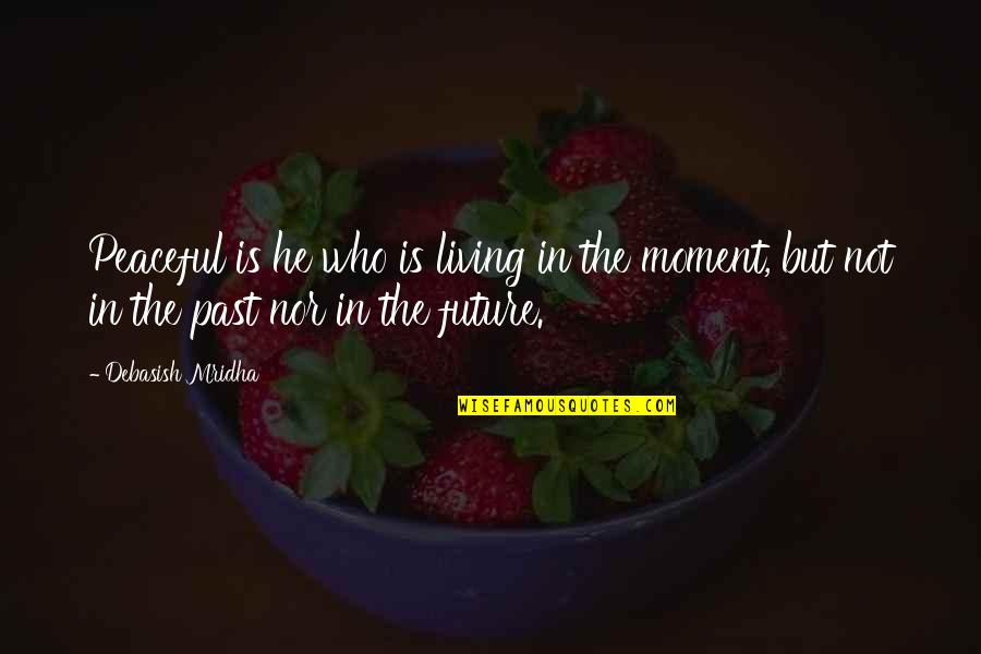 Living In Past Quotes By Debasish Mridha: Peaceful is he who is living in the