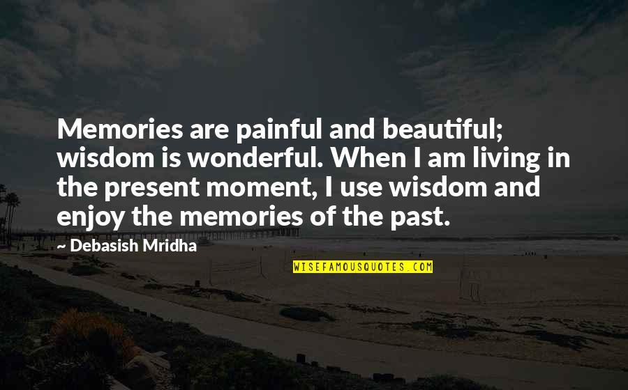 Living In Past Quotes By Debasish Mridha: Memories are painful and beautiful; wisdom is wonderful.