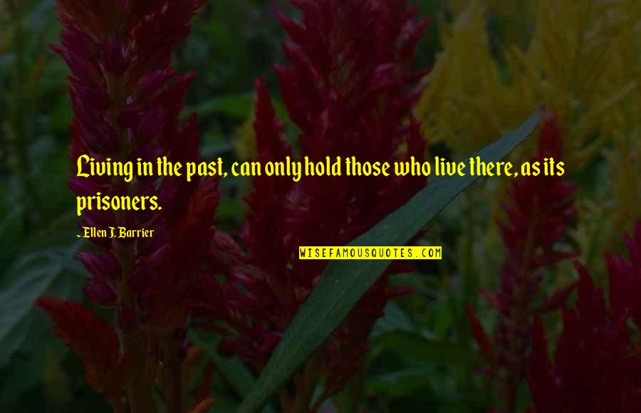 Living In Past Quotes By Ellen J. Barrier: Living in the past, can only hold those