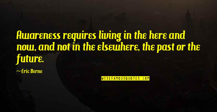 Living In Past Quotes By Eric Berne: Awareness requires living in the here and now,