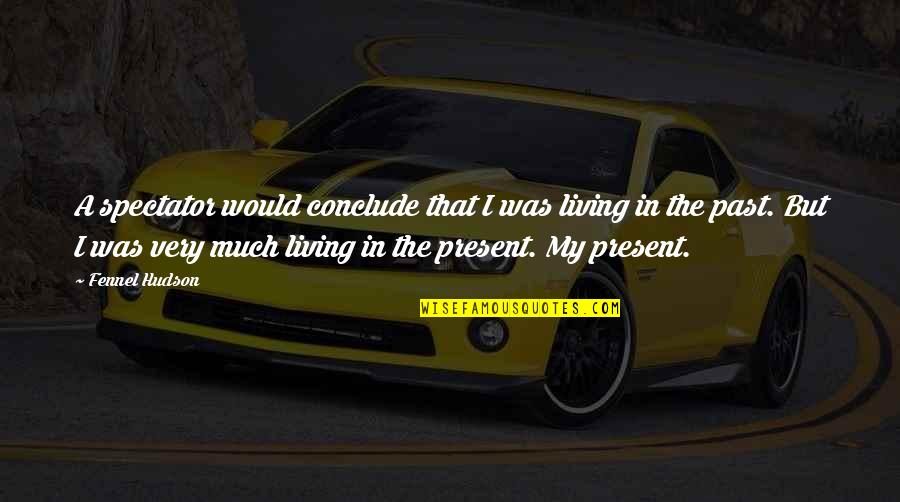 Living In Past Quotes By Fennel Hudson: A spectator would conclude that I was living