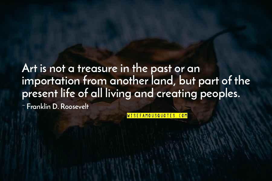 Living In Past Quotes By Franklin D. Roosevelt: Art is not a treasure in the past