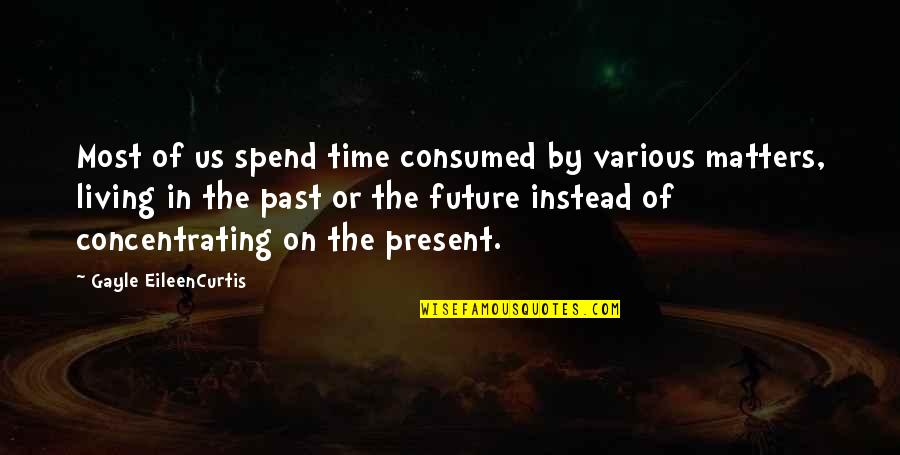 Living In Past Quotes By Gayle EileenCurtis: Most of us spend time consumed by various