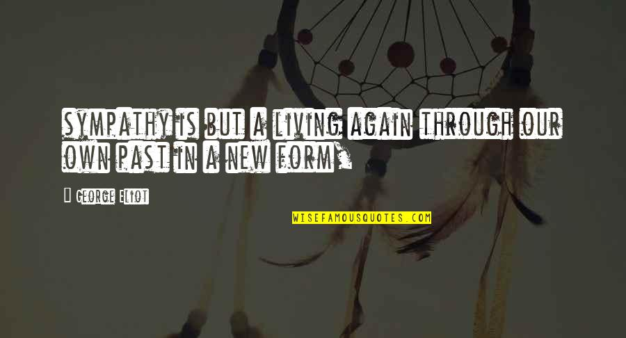 Living In Past Quotes By George Eliot: sympathy is but a living again through our
