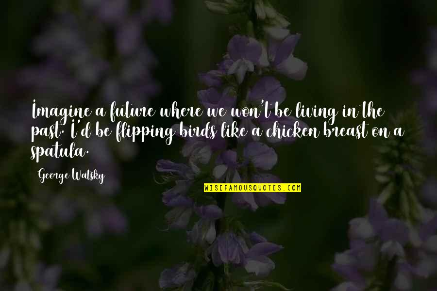 Living In Past Quotes By George Watsky: Imagine a future where we won't be living