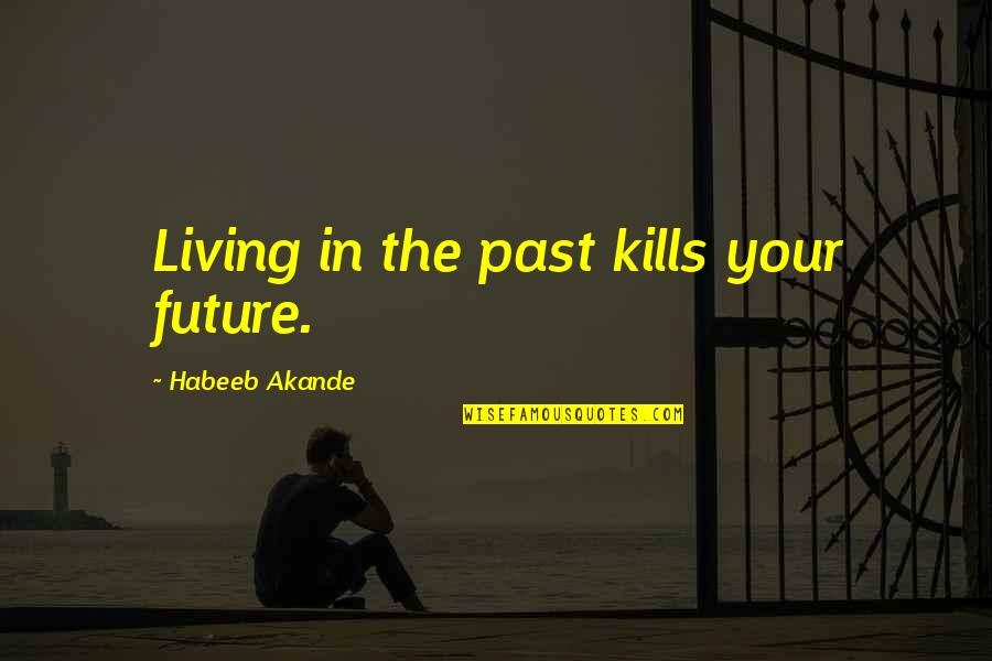 Living In Past Quotes By Habeeb Akande: Living in the past kills your future.