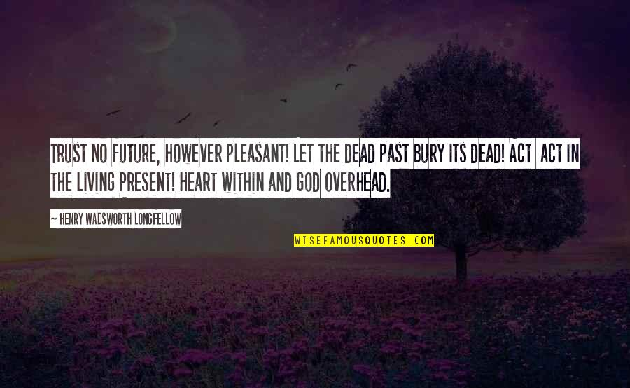 Living In Past Quotes By Henry Wadsworth Longfellow: Trust no future, however pleasant! Let the dead