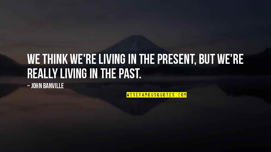 Living In Past Quotes By John Banville: We think we're living in the present, but