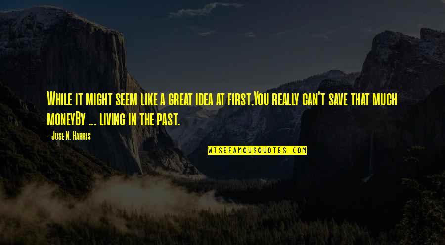 Living In Past Quotes By Jose N. Harris: While it might seem like a great idea