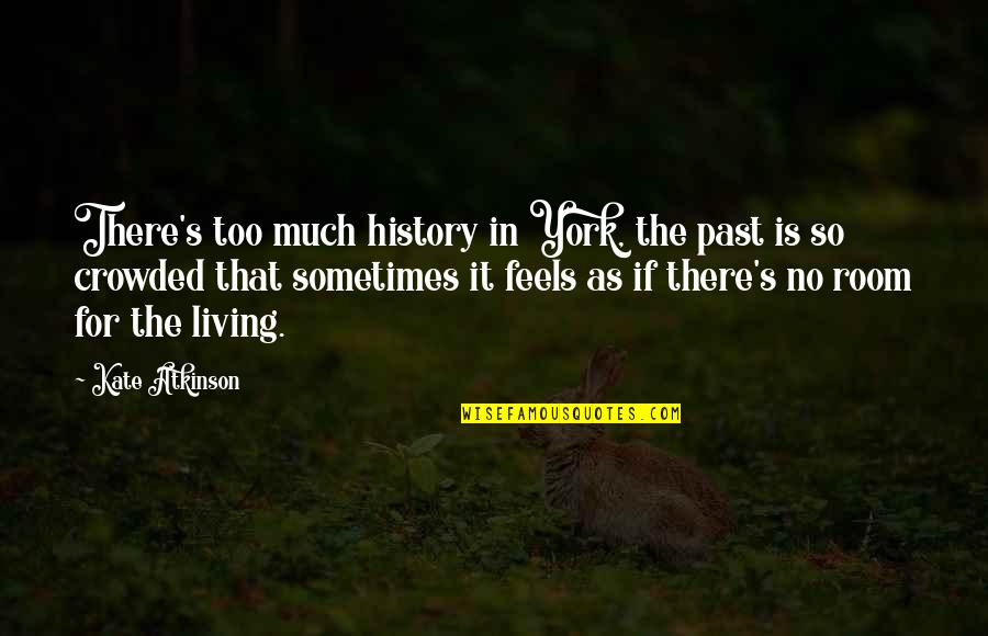 Living In Past Quotes By Kate Atkinson: There's too much history in York, the past