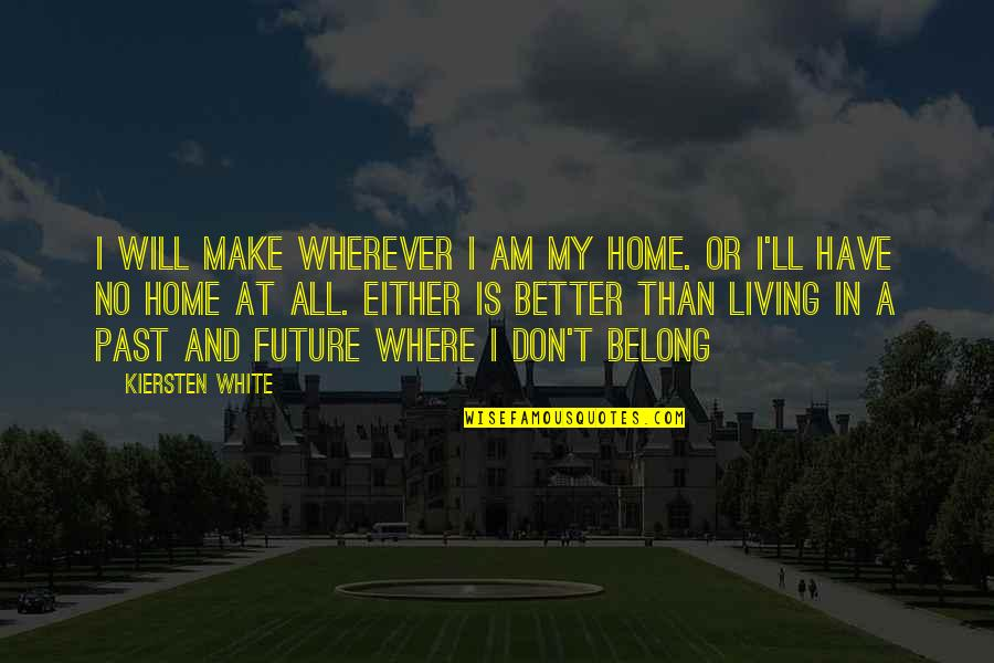 Living In Past Quotes By Kiersten White: I will make wherever I am my home.