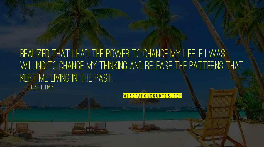 Living In Past Quotes By Louise L. Hay: realized that I had the power to change