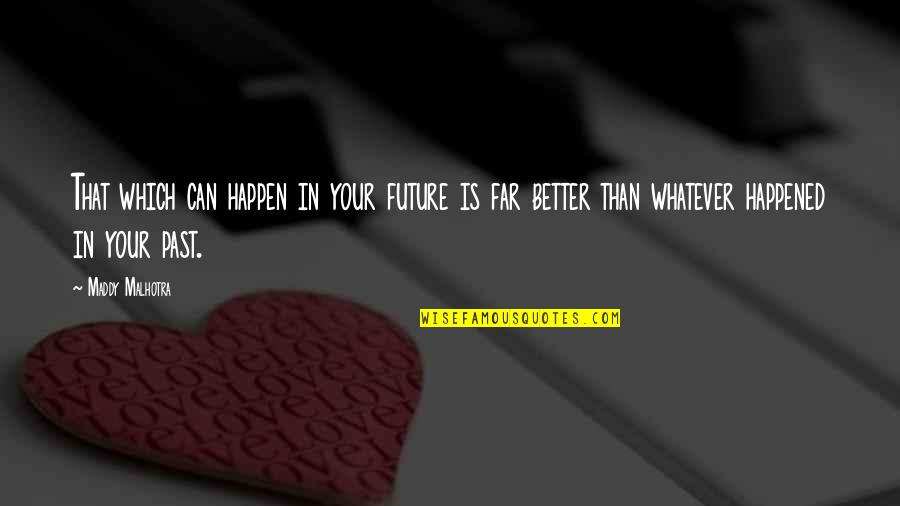 Living In Past Quotes By Maddy Malhotra: That which can happen in your future is