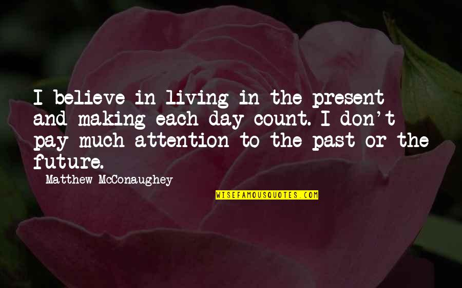 Living In Past Quotes By Matthew McConaughey: I believe in living in the present and