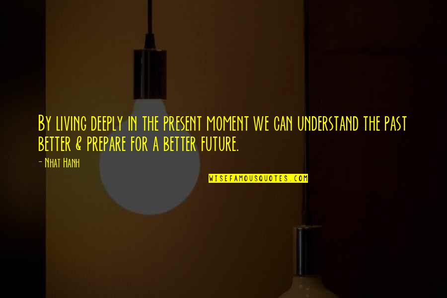 Living In Past Quotes By Nhat Hanh: By living deeply in the present moment we