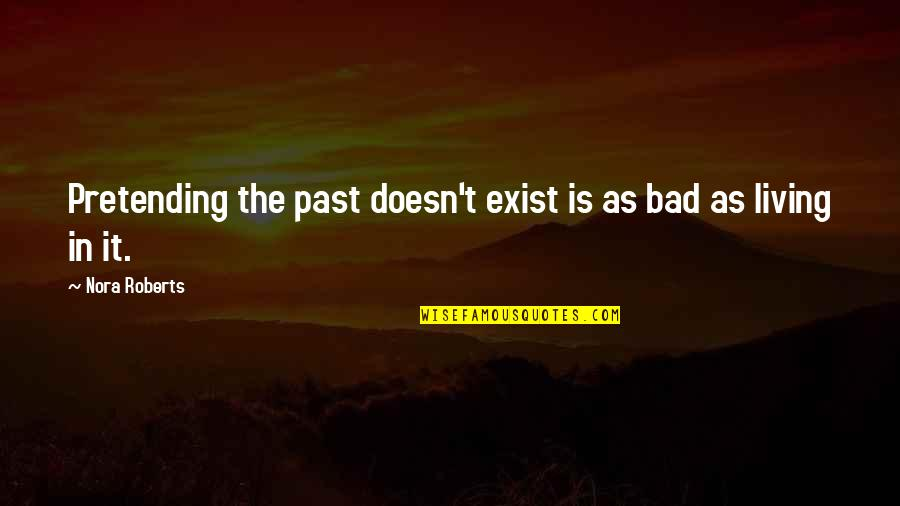 Living In Past Quotes By Nora Roberts: Pretending the past doesn't exist is as bad