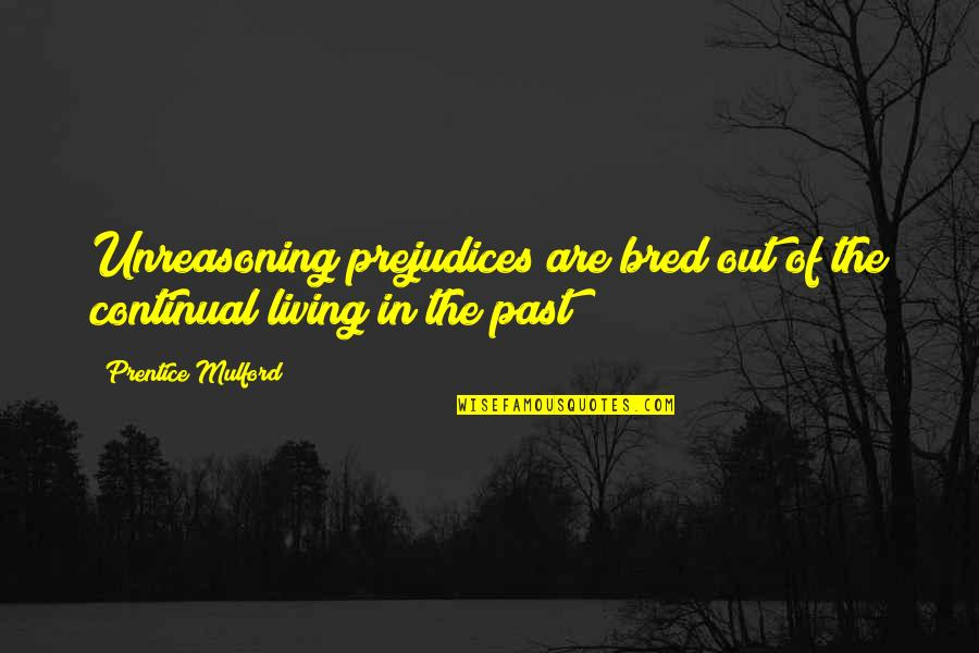 Living In Past Quotes By Prentice Mulford: Unreasoning prejudices are bred out of the continual