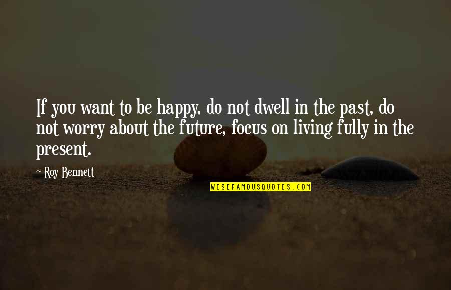Living In Past Quotes By Roy Bennett: If you want to be happy, do not