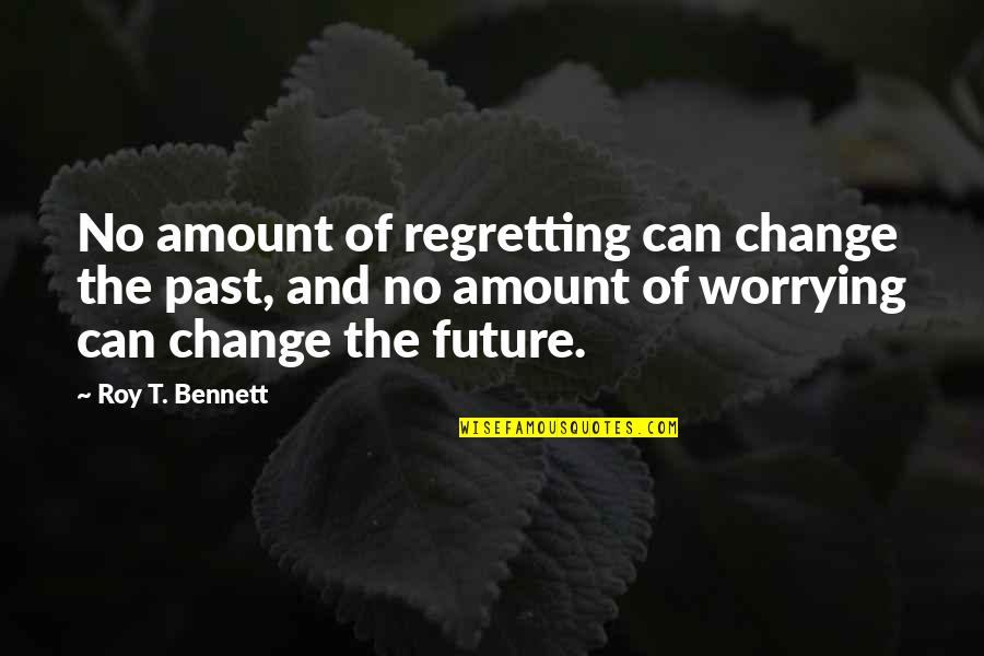 Living In Past Quotes By Roy T. Bennett: No amount of regretting can change the past,