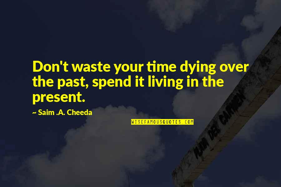 Living In Past Quotes By Saim .A. Cheeda: Don't waste your time dying over the past,