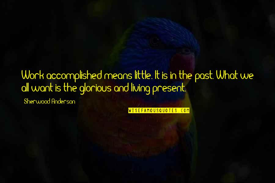 Living In Past Quotes By Sherwood Anderson: Work accomplished means little. It is in the
