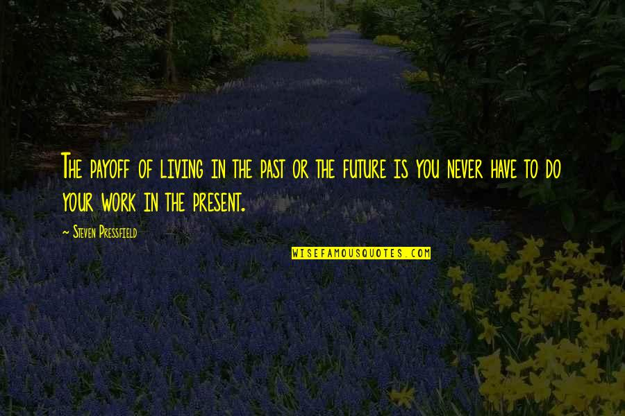 Living In Past Quotes By Steven Pressfield: The payoff of living in the past or