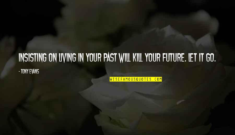 Living In Past Quotes By Tony Evans: Insisting on living in your past will kill