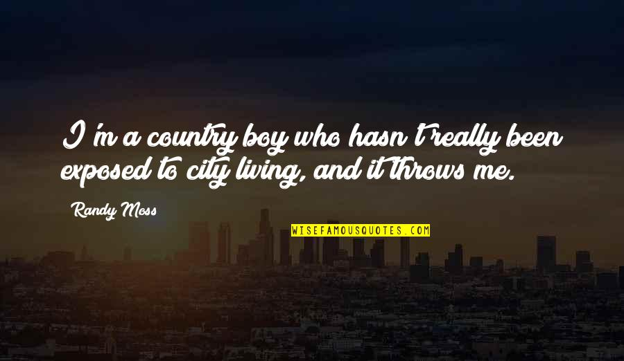 Living In The City Or The Country Quotes By Randy Moss: I'm a country boy who hasn't really been