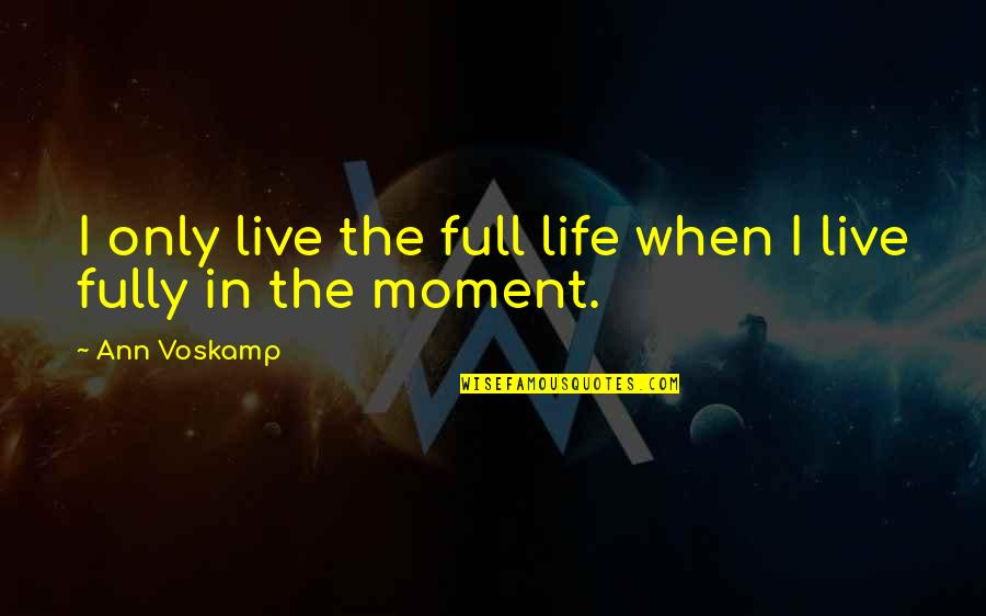 Living In The Moment Quotes By Ann Voskamp: I only live the full life when I