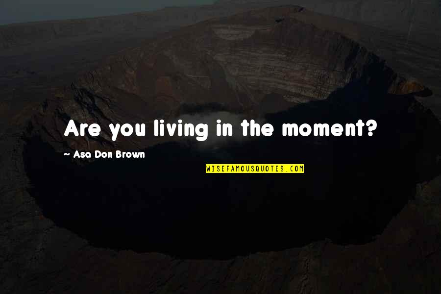 Living In The Moment Quotes By Asa Don Brown: Are you living in the moment?