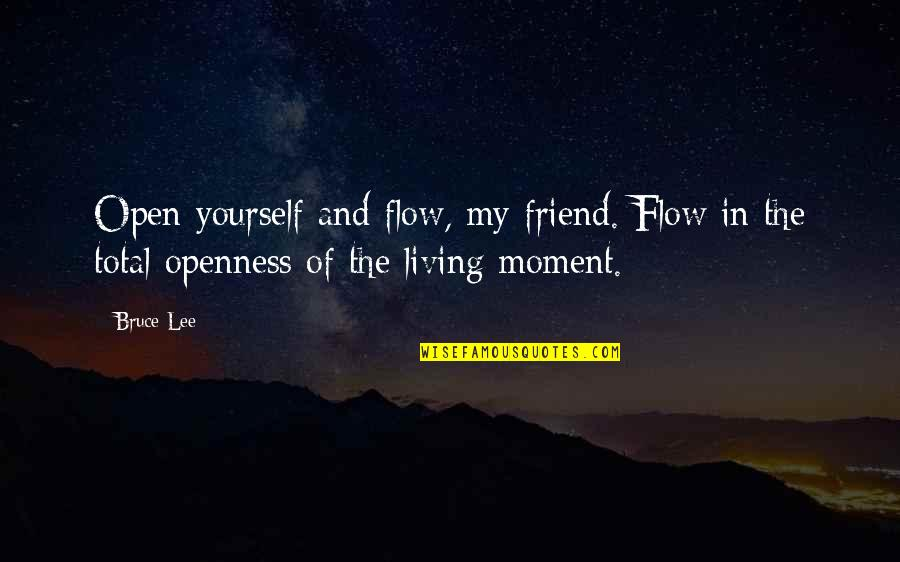 Living In The Moment Quotes By Bruce Lee: Open yourself and flow, my friend. Flow in