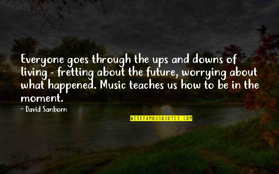 Living In The Moment Quotes By David Sanborn: Everyone goes through the ups and downs of
