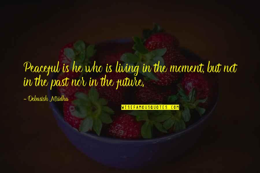 Living In The Moment Quotes By Debasish Mridha: Peaceful is he who is living in the