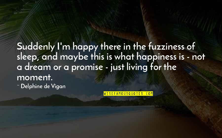 Living In The Moment Quotes By Delphine De Vigan: Suddenly I'm happy there in the fuzziness of
