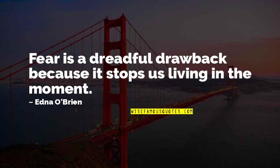 Living In The Moment Quotes By Edna O'Brien: Fear is a dreadful drawback because it stops