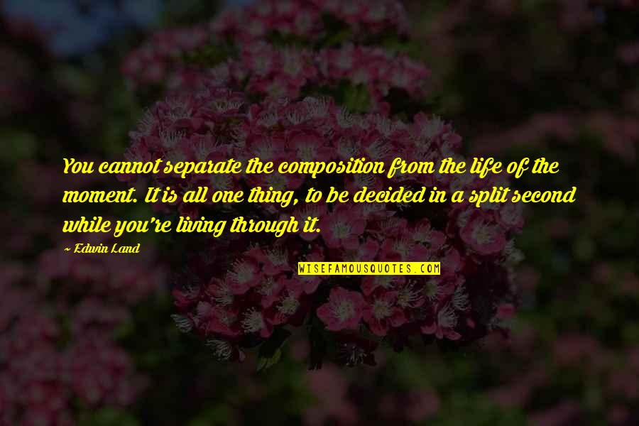 Living In The Moment Quotes By Edwin Land: You cannot separate the composition from the life