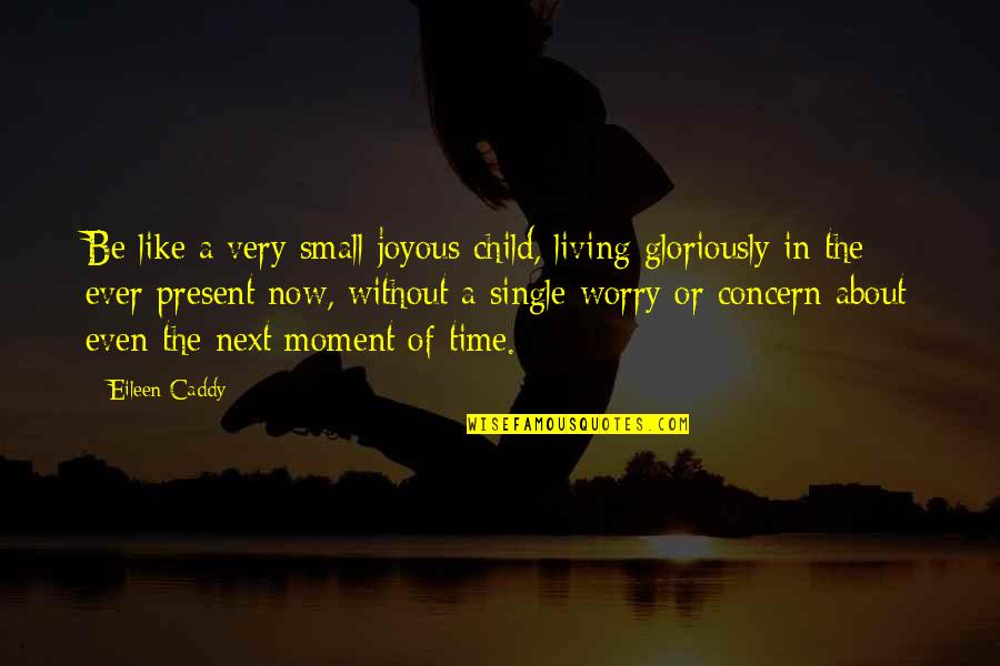 Living In The Moment Quotes By Eileen Caddy: Be like a very small joyous child, living